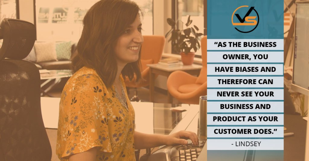 As the business owner, you have biases and therefore can never see your business and product as your customer does. Lindsey quote