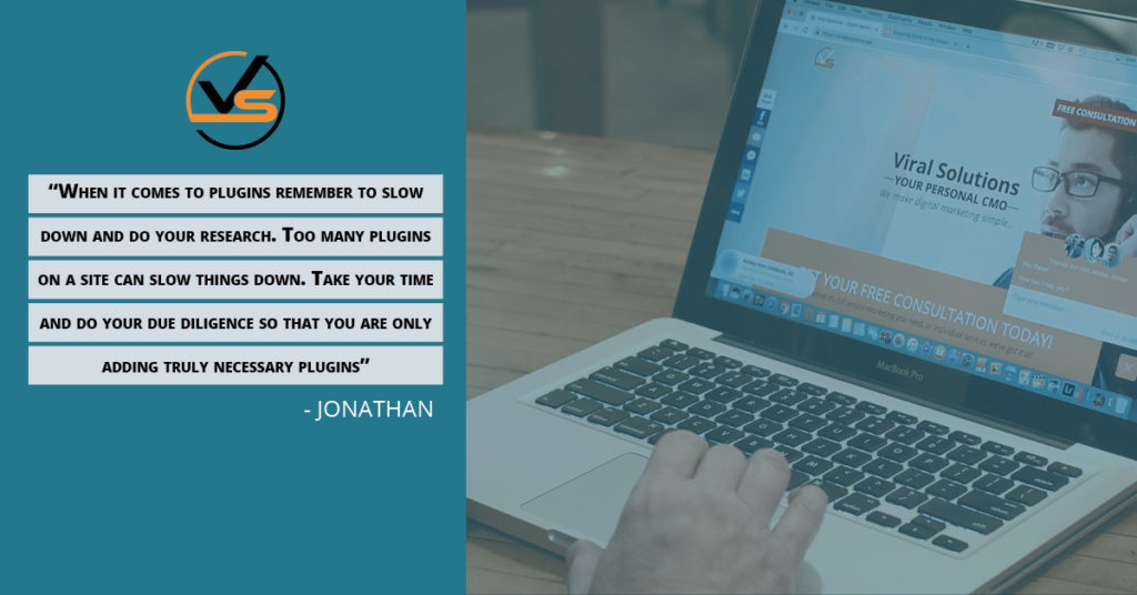 When it comes to plugins, remember to slow down and do your research. Too many plugins on a site can slow things down. Take your time and do your due diligence so that you are only adding truly necessary plugins. Jonathan quote